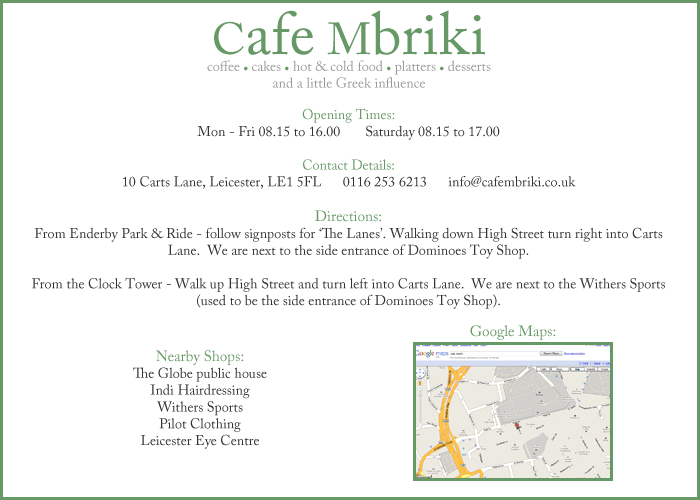 Contact Details:  10 Carts Lane, Leicester, LE1 5FL - 0116 253 6213 - info@cafembriki.co.uk.  Directions:  From Enderby Park & Ride - follow signposts for 'The Lanes'. Walking down High Street turn right into Carts Lane.  We are next to the side entrance of Dominoes Toy Shop.  From the Clock Tower - Walk up High Street and turn left into Carts Lane.  We are next to the side entrance of Dominoes Toy Shop.  Nearby Shops:  The Globe public house, Indi Hairdressing, Dominoes Toy Shop (side entrance), Pilot Clothing, Leicester Eye Centre